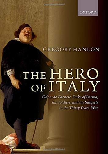 9780199687244: The Hero of Italy: Odoardo Farnese, Duke of Parma, his Soldiers, and his Subjects in the Thirty Years' War