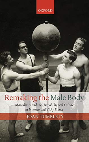9780199695577: Remaking the Male Body: Masculinity and the uses of Physical Culture in Interwar and Vichy France