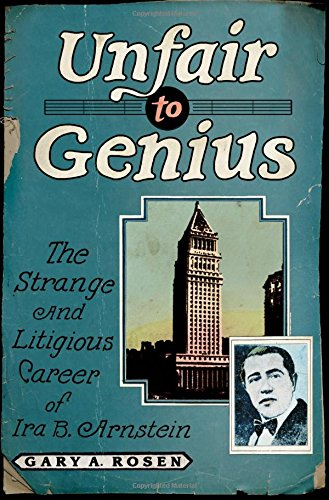 Unfair to Genius: The Strange and Litigious Career of Ira B. Arnstein: Rosen, Gary
