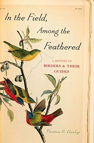 In the Field, Among the Feathered: A History of Birders & Their Guides: Dunlap, Thomas R.