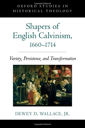 Shapers of English Calvinism, 1660-1714. Variety, Persistence, and Transformation.: WALLACE, D. D.,