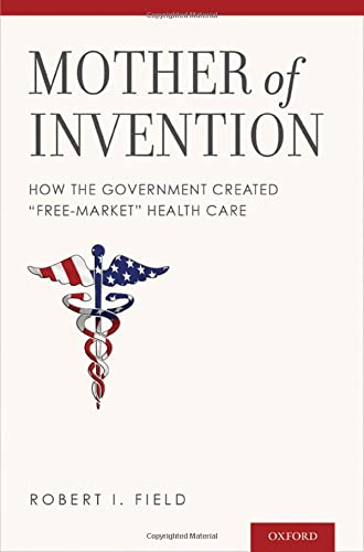 """Mother of Invention: How the Government Created """"Free-Market"""" Health Care: Field, Robert ..."""