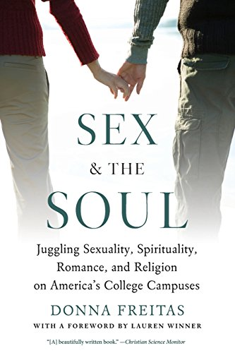 Download Sex and the Soul: Juggling Sexuality, Spirituality, Romance, and Religion on America's College Campuses