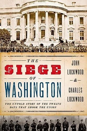 The Siege of Washington. The Untold Story of the Twelve Days that Shook the Union.: Lockwood, John