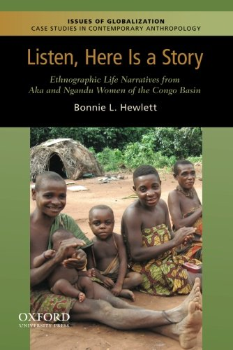 9780199764235: Listen, Here is a Story: Ethnographic Life Narratives from Aka and Ngandu Women of the Congo Basin (Issues of Globalization:Case Studies in Contemporary Anthropology)