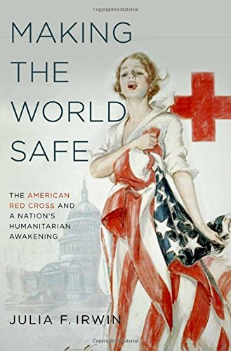 9780199766406: Making the World Safe: The American Red Cross and a Nation's Humanitarian Awakening