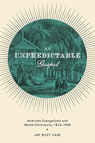 9780199772315: An Unpredictable Gospel: American Evangelicals and World Christianity, 1812-1920
