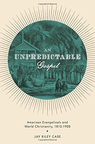 9780199772322: An Unpredictable Gospel: American Evangelicals and World Christianity, 1812-1920