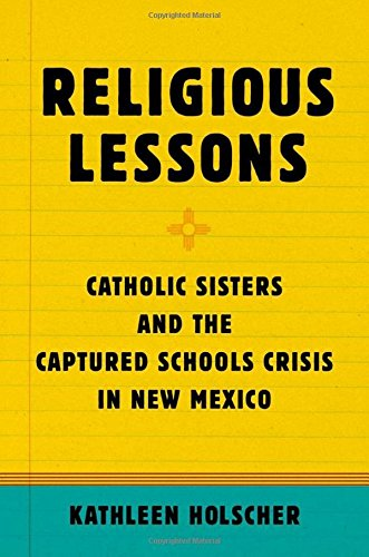 Religious Lessons. Catholic Sisters and the Captured Schools Crisis in New Mexico.: HOLSCHER, K.,