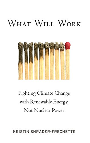 What Will Work. Fighting Climate Change with Renewable Energy, not Nuclear Power.: ...