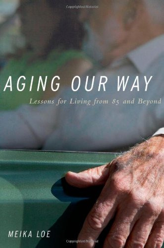 Aging Our Way: Lessons for Living from 85 and Beyond: Loe, Meika