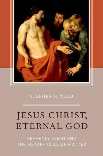 Jesus Christ, Eternal God. Heavenly Flesh and the Metaphysics of Matter.: WEBB, S. H.,
