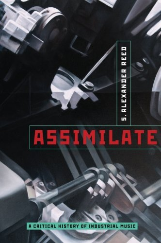 Assimilate: A Critical History of Industrial Music: Reed, S. Alexander