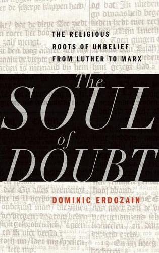 The Soul of Doubt. The Religious Roots of Unbelief from Luther to Marx.: ERDOZAIN, D.,