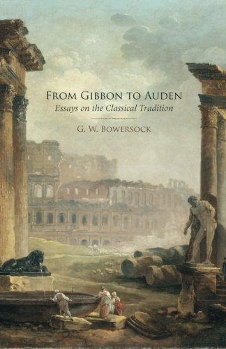 From Gibbon to Auden: Essays on the Classical Tradition: G. W. Bowersock