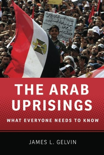The Arab Uprisings: What Everyone Needs to: James L. Gelvin