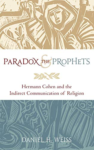 Paradox and the Prophets: Hermann Cohen and the Indirect Communication of Religion: Weiss, Daniel H...