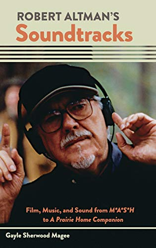 Robert Altman's Soundtracks: Film, Music, and Sound from M*A*S*H to A Prairie Home Companion (...