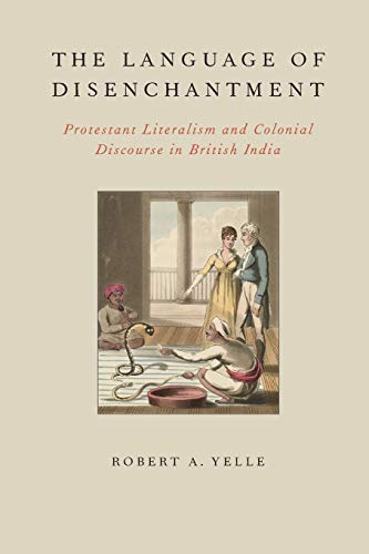 The Language of Disenchantment. Protestant Literalism and Colonial Discourse in British India.: ...