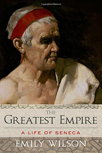 The Greatest Empire: A Life of Seneca: Wilson, Emily