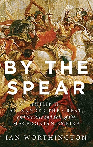 By the Spear. Philip II, Alexander the Great, and the Rise and Fall of the Macedonian Empire.: ...