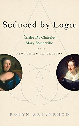 Seduced by logic : Émilie du Châtelet, Mary Somerville, and the Newtonian revolution.:...