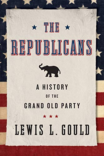 The Republicans: A History of the Grand Old Party: Gould, Lewis L.