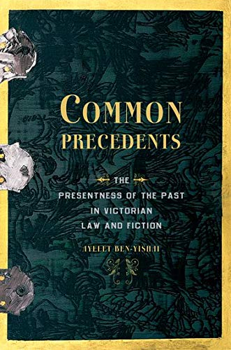 Common Precedents: The Presentness of the Past in Victorian Law and Fiction (Hardback): Ayelet ...