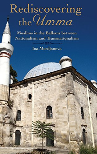 Rediscovering the Umma. Muslims in the Balkans between Nationalism and Transnationalism.: ...