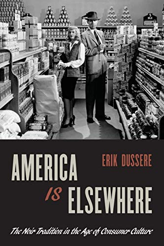 America Is Elsewhere: The Noir Tradition in the Age of Consumer Culture: Dussere, Erik
