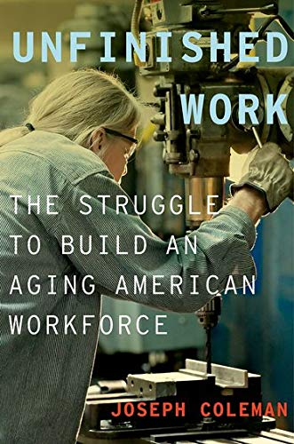 Unfinished Work: The Struggle to Build an Aging American Workforce: Coleman, Joseph