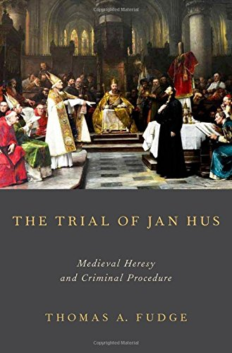 The Trial of Jan Hus: Medieval Heresy and Criminal Procedure: Fudge, Thomas A.