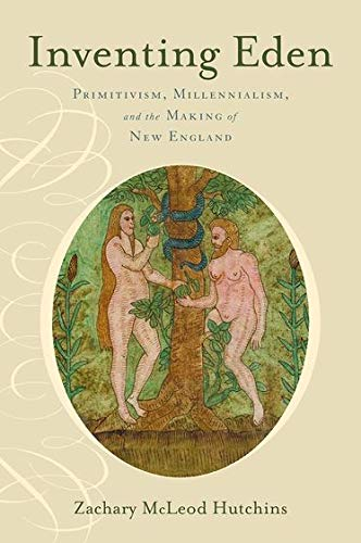 Inventing Eden. Primitivism, Millennialism, and the Making of New England.: HUTCHINS, Z. M.,