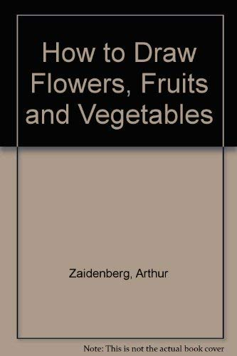 How to Draw Flowers, Fruit and Vegetables (0200711385) by Zaidenberg, Arthur