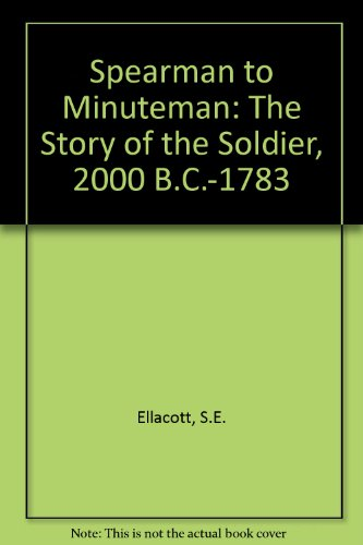 Spearman to Minuteman: The Story of the Soldier: 2000 B.C. -1783 A.D.: Ellacott, S. E.