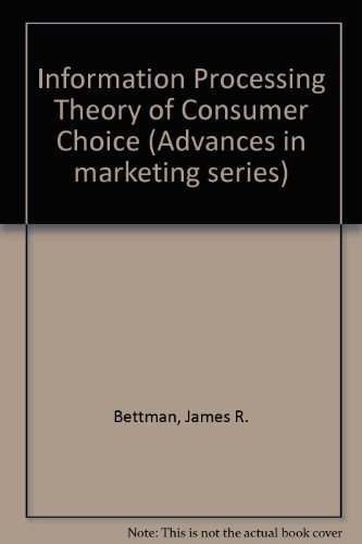 Information Processing Theory of Consumer Choice (Advances in marketing series): Bettman, James R.