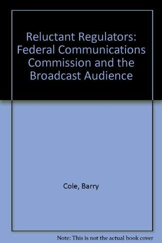 Reluctant Regulators: Federal Communications Commission and the Broadcast Audience: Barry Cole