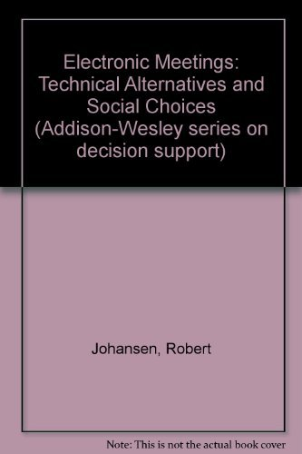 Electronic Meetings: Technical Alternatives (Addison-Wesley series on decision support): Johansen, ...