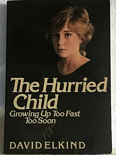 The Hurried Child: Growing Up Too Fast Too Soon: Elkind, David