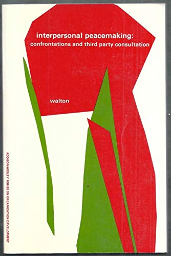 Interpersonal Peacemaking: Confrontations and Third-Party Consultation: Walton, Richard E