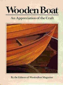 Wooden Boat: An Appreciation Of The Craft.: The Editors Of Wooden Boat Magazine