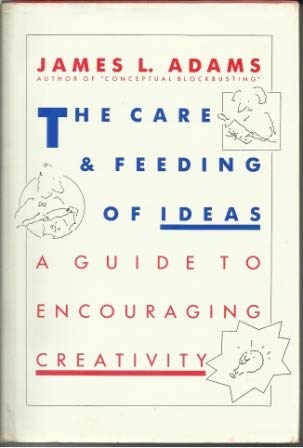The Care & Feeding of Ideas: A Guide to Encouraging Creativity