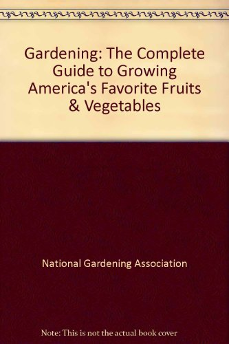 Gardening: The Complete Guide to Growing America's Favorite Fruits & Vegetables: National ...