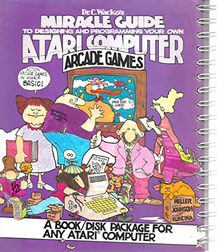Dr. C.Wacko's Miracle Guide to Designing and Programming Your Own Atari Computer Arcade Games:...