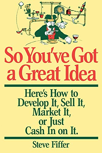So You've Got A Great Idea. [Here's how to develop it, sellt it, market it, or just cash in on it.]