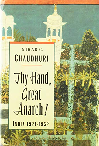 Thy Hand, Great Anarch!: India Nineteen Twenty-One to Nineteen Fifty-Two: Nirad C. Chaudhuri
