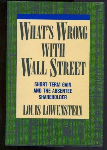 What's Wrong With Wall Street: Short-Term Gain and the Individual Shareholder: Lowenstein, ...
