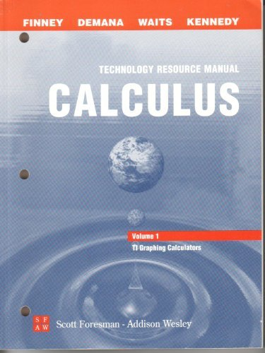 Calculus Technical Resource Manual Volume 1: Texas Instruments Graphing Calculators Calculus (Graphical, Numerical, Algebraic) Technical Resource Manual Volume 1: Texas Instruments Graphing Calculators, Ross Finney, Franklin Demana, B