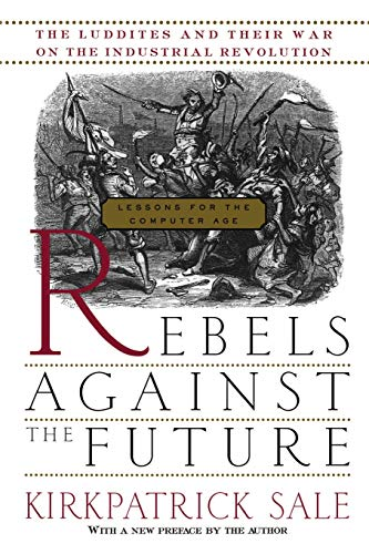 9780201407181: Rebels Against The Future: The Luddites And Their War On The Industrial Revolution: Lessons For The Computer Age