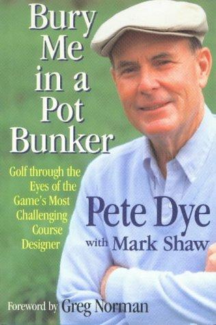 Bury Me in a Pot Bunker: Dye, Pete w/Mark Shaw & foreword by Greg Norman